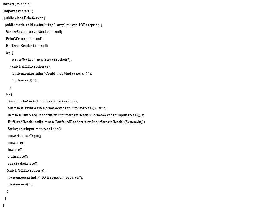 import java.io.*;import java.net.*; public class EchoServer { public static void main(String[] args) throws IOException {